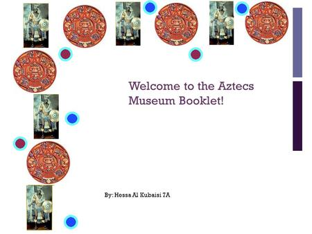 + Welcome to the Aztecs Museum Booklet! By: Hessa Al Kubaisi 7A.