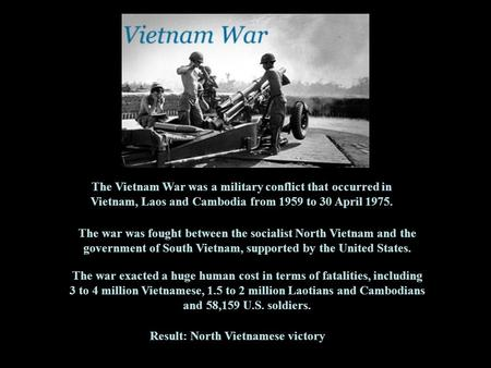 The Vietnam War was a military conflict that occurred in Vietnam, Laos and Cambodia from 1959 to 30 April 1975. The war was fought between the socialist.