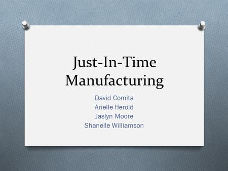 Just-In-Time Manufacturing David Comita Arielle Herold Jaslyn Moore Shanelle Williamson.