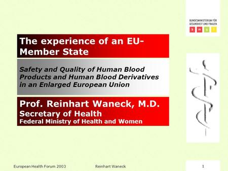 European Health Forum 2003Reinhart Waneck1 Safety and Quality of Human Blood Products and Human Blood Derivatives in an Enlarged European Union The experience.