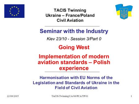 22/08/2015 TACIS Twinning UA/06/PCA/TP/011 TACIS Twinning Ukraine – France/Poland Civil Aviation Harmonisation with EU Norms of the Legislation and Standards.
