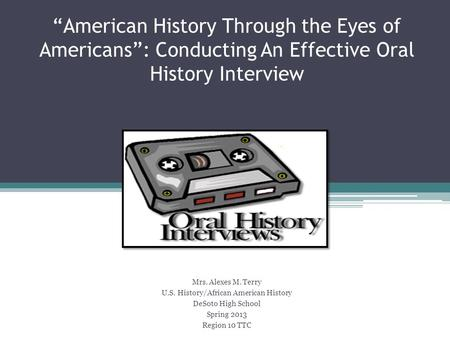 """American History Through the Eyes of Americans"": Conducting An Effective Oral History Interview Mrs. Alexes M. Terry U.S. History/African American History."