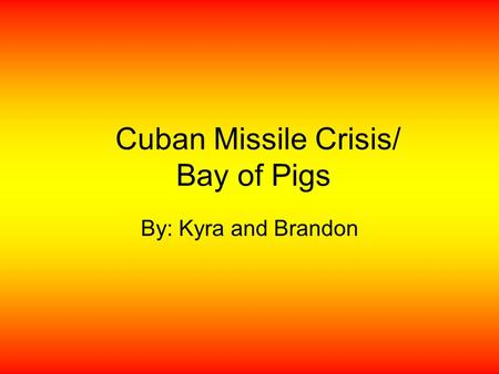 Cuban Missile Crisis/ Bay of Pigs By: Kyra and Brandon.