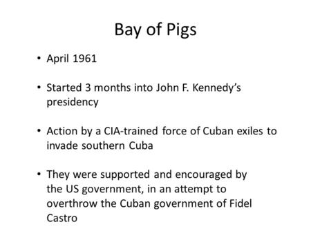 Bay of Pigs April 1961 Started 3 months into John F. Kennedy's presidency Action by a CIA-trained force of Cuban exiles to invade southern Cuba They were.