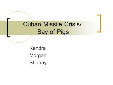 Cuban Missile Crisis/ Bay of Pigs Kendra Morgan Shanny.