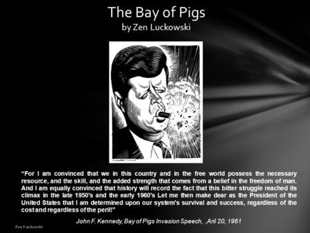 "Zen Luckowski The Bay of Pigs by Zen Luckowski ""For I am convinced that we in this country and in the free world possess the necessary resource, and the."