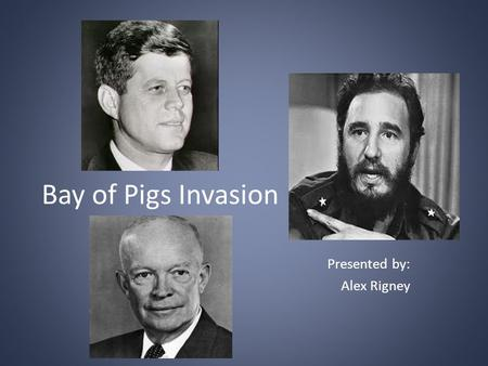 Bay of Pigs Invasion Presented by: Alex Rigney. Questions That Will Be Answered What was the Bay of Pigs Invasion? Who were the major players before,