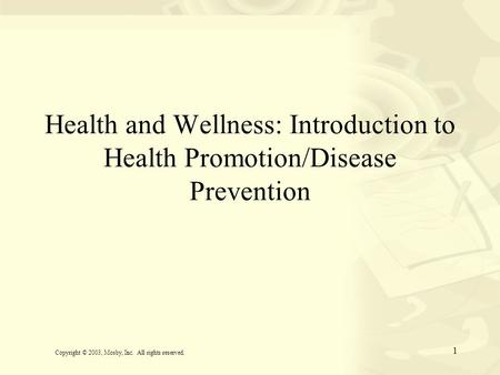 1 Health and Wellness: Introduction to Health Promotion/Disease Prevention Copyright © 2003, Mosby, Inc. All rights reserved.
