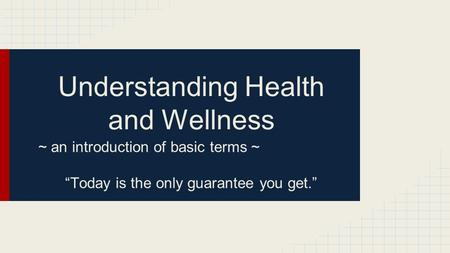"Understanding Health and Wellness ~ an introduction of basic terms ~ ""Today is the only guarantee you get."""