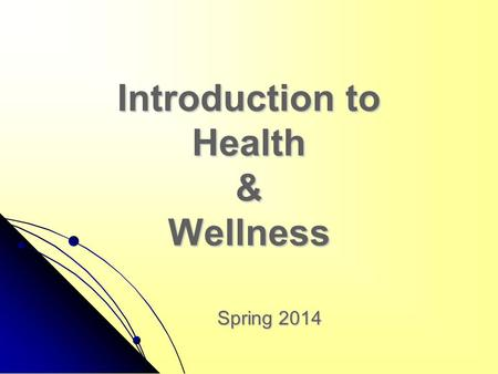 Introduction to Health & Wellness Spring 2014. Objectives for this lesson include: Define health and wellness Define health and wellness List the four.