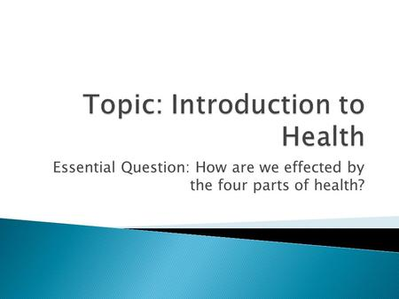 Essential Question: How are we effected by the four parts of health?