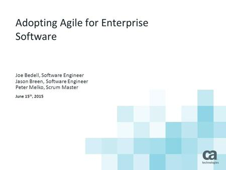 Adopting Agile for Enterprise Software Joe Bedell, Software Engineer Jason Breen, Software Engineer Peter Melko, Scrum Master June 15 th, 2015.