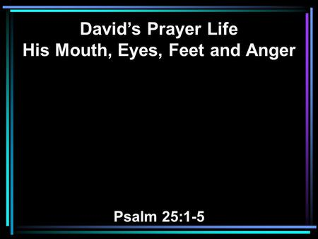 David's Prayer Life His Mouth, Eyes, Feet and Anger Psalm 25:1-5.