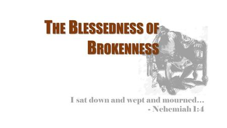 I sat down and wept and mourned… - Nehemiah 1:4 T HE B LESSEDNESS OF B ROKENNESS.