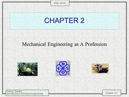 Namas Chandra Introduction to Mechanical engineering Chapter 2-1 EML 3004C CHAPTER 2 Mechanical Engineering as A Profession.