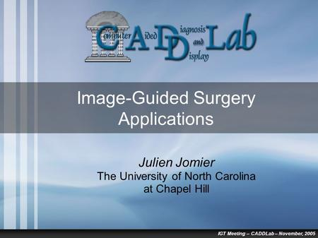 IGT Meeting – CADDLab – November, 2005 Image-Guided Surgery Applications Julien Jomier The University of North Carolina at Chapel Hill.