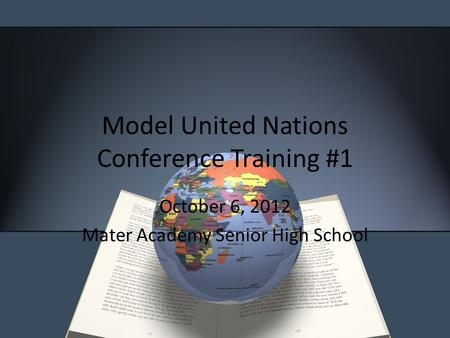 Model United Nations Conference Training #1 October 6, 2012 Mater Academy Senior High School.