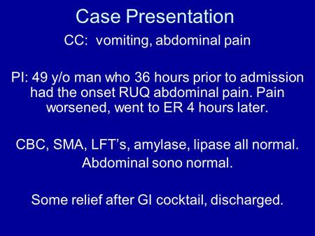 Case Presentation CC: vomiting, abdominal pain PI: 49 y/o man who 36 hours prior to admission had the onset RUQ abdominal pain. Pain worsened, went to.