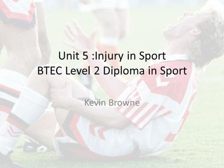 Unit 5 :Injury in Sport BTEC Level 2 Diploma in Sport Kevin Browne.