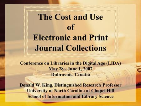 The Cost and Use of Electronic and Print Journal Collections Conference on Libraries in the Digital Age (LIDA) May 28 - June 1, 2007 Dubrovnic, Croatia.