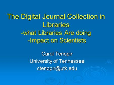 The Digital Journal Collection in Libraries -what Libraries Are doing -Impact on Scientists Carol Tenopir University of Tennessee