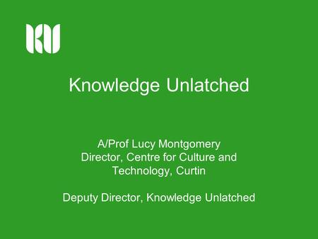 Knowledge Unlatched A/Prof Lucy Montgomery Director, Centre for Culture and Technology, Curtin Deputy Director, Knowledge Unlatched.
