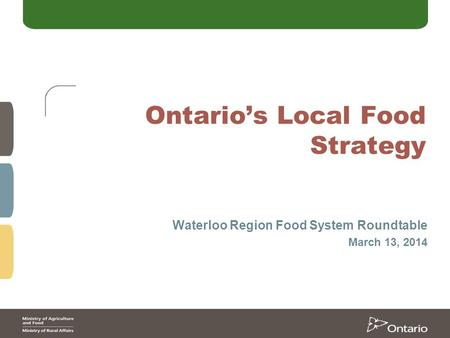 Ontario's Local Food Strategy Waterloo Region Food System Roundtable March 13, 2014.