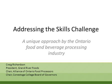 Addressing the Skills Challenge A unique approach by the Ontario food and beverage processing industry Craig Richardson President, Grand River Foods Chair,