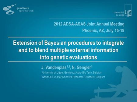 Extension of Bayesian procedures to integrate and to blend multiple external information into genetic evaluations J. Vandenplas 1,2, N. Gengler 1 1 University.