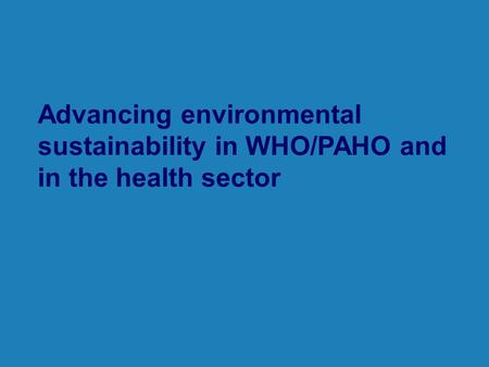 Advancing environmental sustainability in WHO/PAHO and in the health sector.