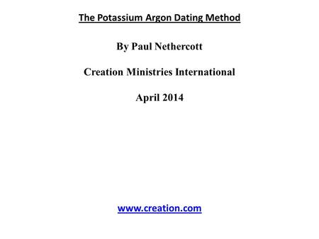 The Potassium Argon Dating Method By Paul Nethercott Creation Ministries International April 2014 www.creation.com.