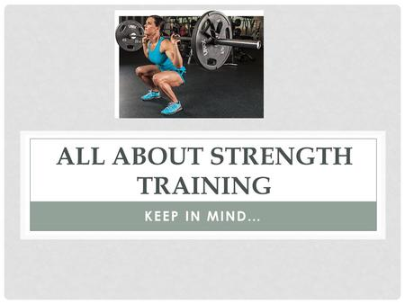 ALL ABOUT STRENGTH TRAINING KEEP IN MIND…. WHAT IS STRENGTH TRAINING? Strength training is using muscular force against resistance. Muscles adapt to any.
