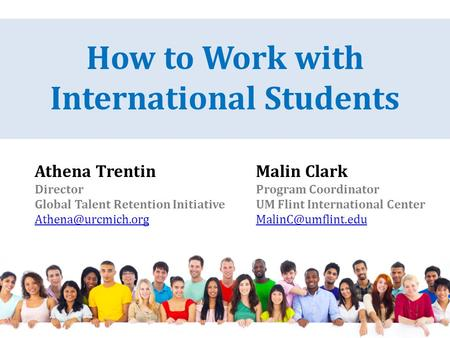Athena Trentin Director Global Talent Retention Initiative How to Work with International Students Malin Clark Program Coordinator UM.