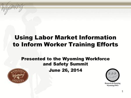 Using Labor Market Information to Inform Worker Training Efforts Presented to the Wyoming Workforce and Safety Summit June 26, 2014 1.