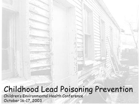 Childhood Lead Poisoning Prevention Children's Environmental Health Conference October 16-17, 2003.