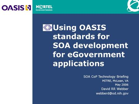 Using OASIS standards for SOA development for eGovernment applications SOA CoP Technology Briefing MITRE, McLean, VA May 2006 David RR Webber