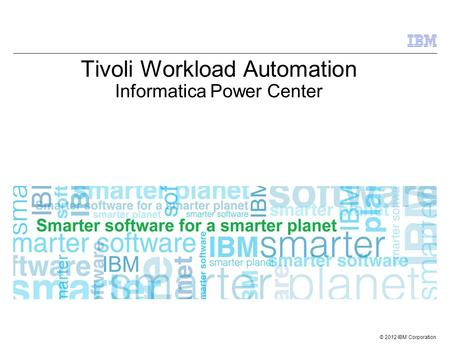 © 2012 IBM Corporation Tivoli Workload Automation Informatica Power Center.