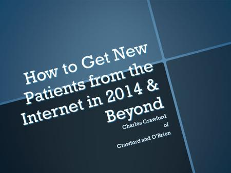 How to Get New Patients from the Internet in 2014 & Beyond Charles Crawford of Crawford and O'Brien.