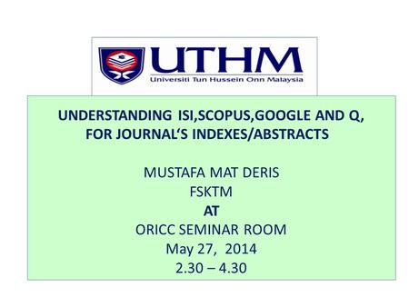 UNDERSTANDING ISI,SCOPUS,GOOGLE AND Q, FOR JOURNAL'S INDEXES/ABSTRACTS MUSTAFA MAT DERIS FSKTM AT ORICC SEMINAR ROOM May 27, 2014 2.30 – 4.30.