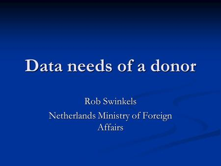 Data needs of a donor Rob Swinkels Netherlands Ministry of Foreign Affairs.