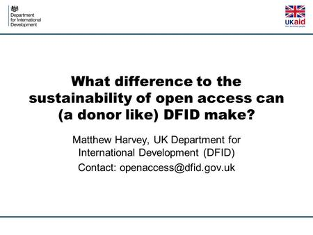 What difference to the sustainability of open access can (a donor like) DFID make? Matthew Harvey, UK Department for International Development (DFID) Contact: