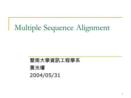 1 Multiple Sequence Alignment 暨南大學資訊工程學系 黃光璿 2004/05/31.