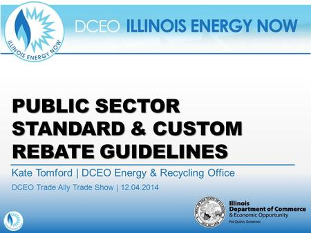 PUBLIC SECTOR STANDARD & CUSTOM REBATE GUIDELINES Kate Tomford | DCEO Energy & Recycling Office DCEO Trade Ally Trade Show | 12.04.2014.