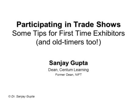 © Dr. Sanjay Gupta Participating in Trade Shows Participating in Trade Shows Some Tips for First Time Exhibitors (and old-timers too!) Sanjay Gupta Dean,