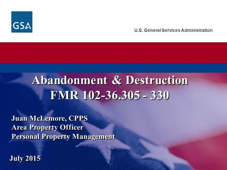 U.S. General Services Administration Juan McLemore, CPPS Area Property Officer Personal Property Management July 2015 Abandonment & Destruction FMR 102-36.305.