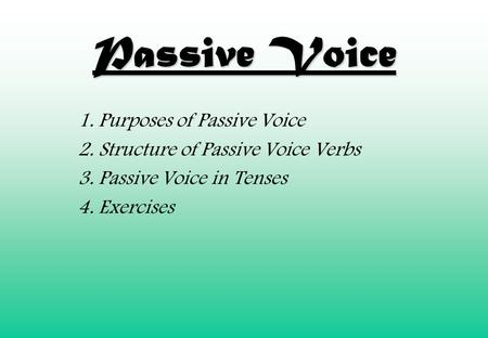 Passive Voice 1. Purposes of Passive Voice 2. Structure of Passive Voice Verbs 3. Passive Voice in Tenses 4. Exercises.