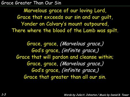 Grace Greater Than Our Sin 1-3 Marvelous grace of our loving Lord, Grace that exceeds our sin and our guilt, Yonder on Calvary's mount outpoured, There.