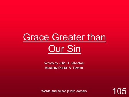 Grace Greater than Our Sin Words by Julia H. Johnston Music by Daniel B. Towner Words and Music public domain 105.