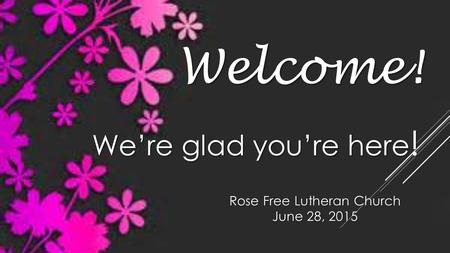Rose Free Lutheran Church June 28, 2015 Welcome! We're glad you're here !