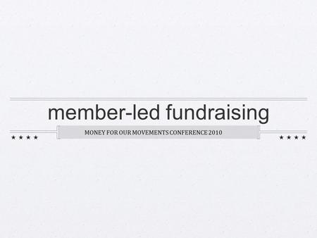 Member-led fundraising MONEY FOR OUR MOVEMENTS CONFERENCE 2010.